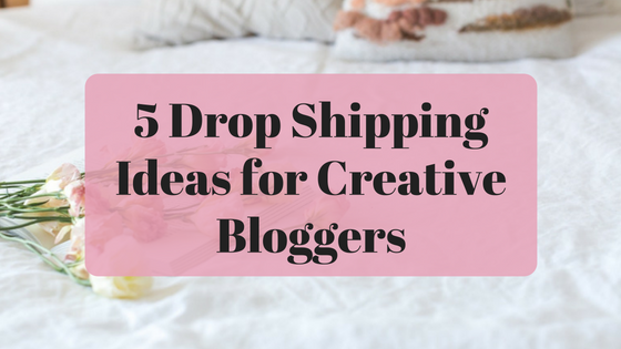 5 Drop Shipping Ideas for Creative Bloggers